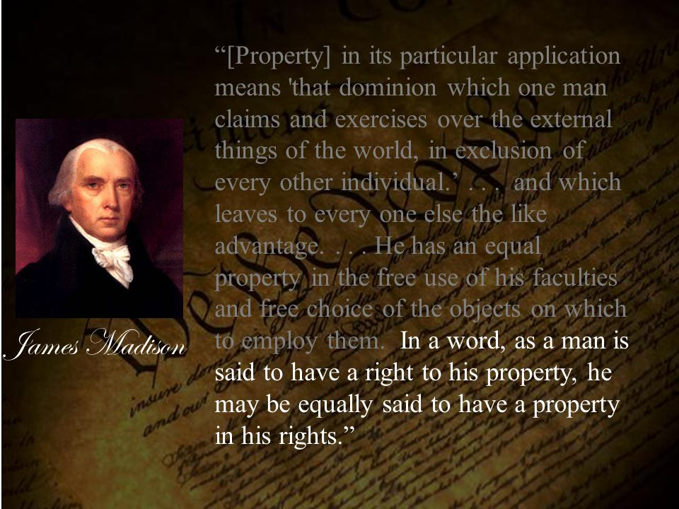 [Property] in its particular application means that dominion which one man claims and exercises over the external things of the world, in exclusion of every other individual.' . . . and which leaves to every one else the like advantage. . . . He has an equal property in the free use of his faculties and free choice of the objects on which to employ them. In a word, as a man is said to have a right to his property, he may be equally said to have a property in his rights.